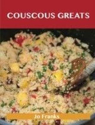 Couscous Greats: Delicious Couscous Recipes, The Top 56 Couscous Recipes