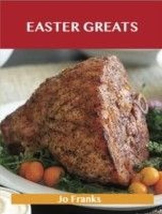 Easter Greats: Delicious Easter Recipes, The Top 49 Easter Recipes