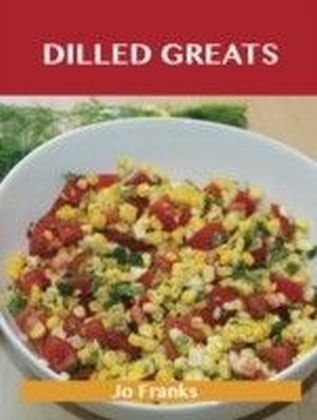 Dilled Greats: Delicious Dilled Recipes, The Top 70 Dilled Recipes