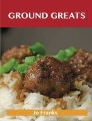 Ground Greats: Delicious Ground Recipes, The Top 82 Ground Recipes