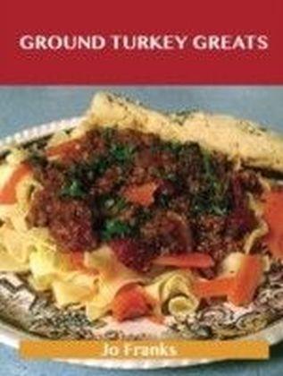 Ground Turkey Greats: Delicious Ground Turkey Recipes, The Top 67 Ground Turkey Recipes