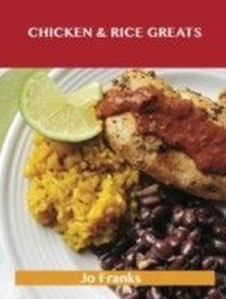 Chicken & Rice Greats: Delicious Chicken & Rice Recipes, The Top 92 Chicken & Rice Recipes