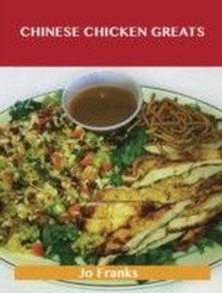 Chinese Chicken Greats: Delicious Chinese Chicken Recipes, The Top 55 Chinese Chicken Recipes