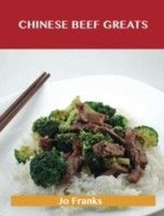 Chinese Beef Greats: Delicious Chinese Beef Recipes, The Top 54 Chinese Beef Recipes
