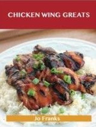 Chicken Wing Greats: Delicious Chicken Wing Recipes, The Top 50 Chicken Wing Recipes