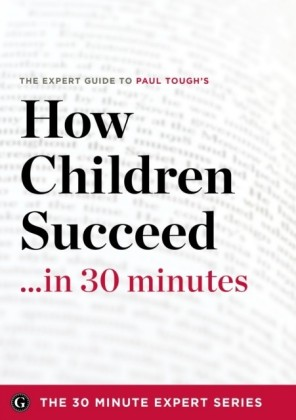 How Children Succeed in 30 Minutes - The Expert Guide to Paul Tough's Critically Acclaimed Book