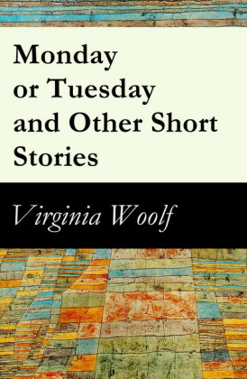 Monday or Tuesday and Other Short Stories (The Original Unabridged 1921 Edition of 8 Short Fiction Stories)
