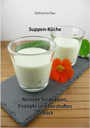 Suppen-Küche: Rezepte für Suppen, Eintöpfe und herzhaftes Gebäck