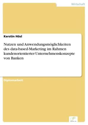 Nutzen und Anwendungsmöglichkeiten des data-based-Marketing im Rahmen kundenorientierter Unternehmenskonzepte von Banken