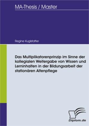 Das Multiplikatorenprinzip im Sinne der kollegialen Weitergabe von Wissen und Lerninhalten in der Bildungsarbeit der stationären Altenpflege