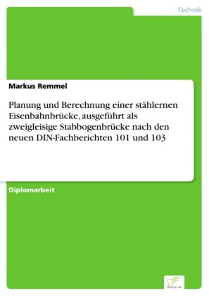Planung und Berechnung einer stählernen Eisenbahnbrücke, ausgeführt als zweigleisige Stabbogenbrücke nach den neuen DIN-Fachberichten 101 und 103
