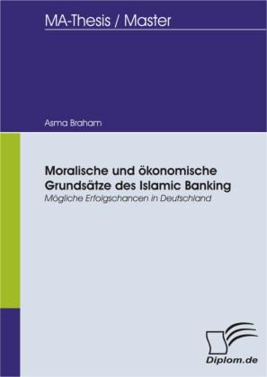 Moralische und ökonomische Grundsätze des Islamic Banking - Mögliche Erfolgschancen in Deutschland