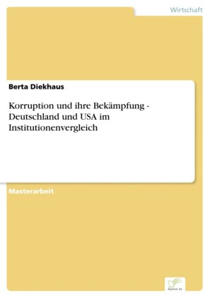 Korruption und ihre Bekämpfung - Deutschland und USA im Institutionenvergleich