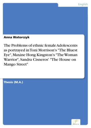 The Problems of ethnic female Adolescents as portrayed in Toni Morrison's 'The Bluest Eye', Maxine Hong Kingston's 'The Woman Warrior', Sandra Cisneros' 'The House on Mango Street'