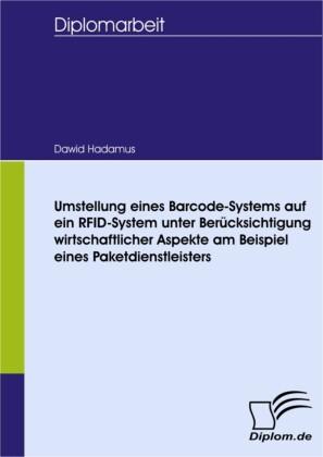 Umstellung eines Barcode-Systems auf ein RFID-System unter Berücksichtigung wirtschaftlicher Aspekte am Beispiel eines Paketdienstleisters