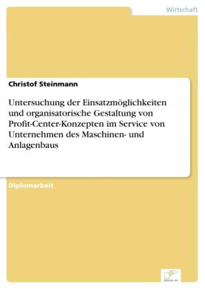Untersuchung der Einsatzmöglichkeiten und organisatorische Gestaltung von Profit-Center-Konzepten im Service von Unternehmen des Maschinen- und Anlagenbaus