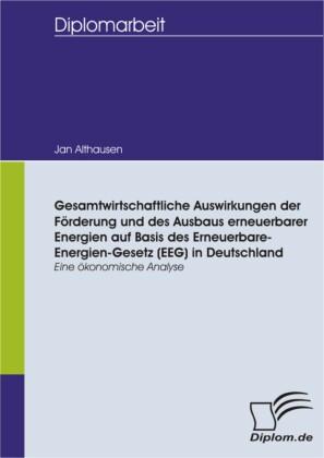 Gesamtwirtschaftliche Auswirkungen der Förderung und des Ausbaus erneuerbarer Energien auf Basis des Erneuerbare-Energien-Gesetz (EEG) in Deutschland - eine ökonomische Analyse