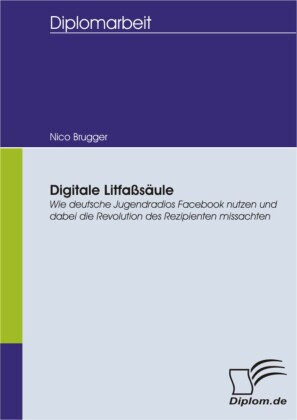 Digitale Litfaßsäule: Wie deutsche Jugendradios Facebook nutzen und dabei die Revolution des Rezipienten missachten