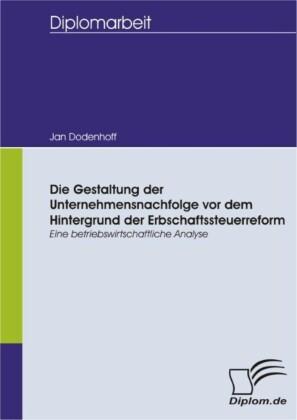 Die Gestaltung der Unternehmensnachfolge vor dem Hintergrund der Erbschaftssteuerreform - Eine betriebswirtschaftliche Analyse