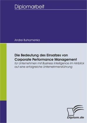 Die Bedeutung des Einsatzes von Corporate Performance Management für Unternehmen mit Business Intelligence im Hinblick auf eine erfolgreiche Unternehmensführung