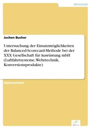 Untersuchung der Einsatzmöglichkeiten der Balanced-Scorecard-Methode bei der XXX Gesellschaft für Ausrüstung mbH (Luftfahrtsysteme, Wehrtechnik, Konversionsprodukte)