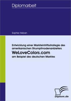 Entwicklung einer Markteintrittsstrategie des amerikanischen Strumpfmodenanbieters WeLoveColors.com am Beispiel des deutschen Marktes
