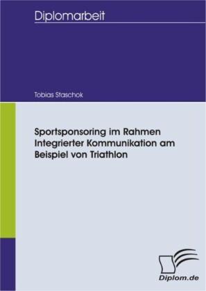 Sportsponsoring im Rahmen Integrierter Kommunikation am Beispiel von Triathlon