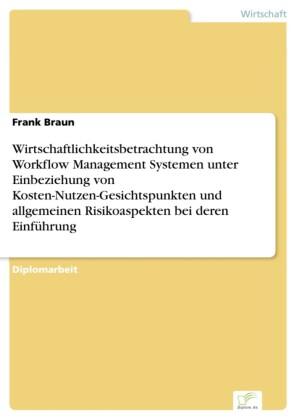 Wirtschaftlichkeitsbetrachtung von Workflow Management Systemen unter Einbeziehung von Kosten-Nutzen-Gesichtspunkten und allgemeinen Risikoaspekten bei deren Einführung