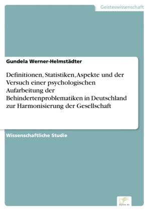 Definitionen, Statistiken, Aspekte und der Versuch einer psychologischen Aufarbeitung der Behindertenproblematiken in Deutschland zur Harmonisierung der Gesellschaft