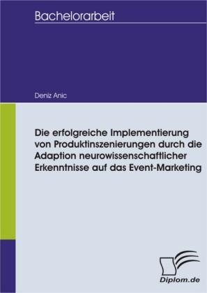 Die erfolgreiche Implementierung von Produktinszenierungen durch die Adaption neurowissenschaftlicher Erkenntnisse auf das Event-Marketing