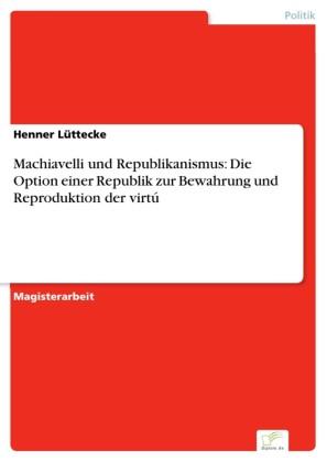 Machiavelli und Republikanismus: Die Option einer Republik zur Bewahrung und Reproduktion der virtú