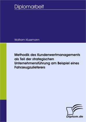 Methodik des Kundenwertmanagements als Teil der strategischen Unternehmensführung am Beispiel eines Fahrzeugzulieferers
