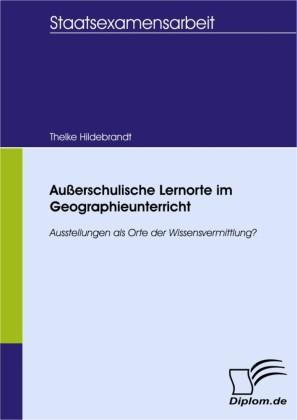 Außerschulische Lernorte im Geographieunterricht - Ausstellungen als Orte der Wissensvermittlung?