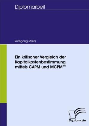 Ein kritischer Vergleich der Kapitalkostenbestimmung mittels CAPM und MCPM(TM)