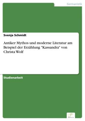 Antiker Mythos und moderne Literatur am Beispiel der Erzählung 'Kassandra' von Christa Wolf