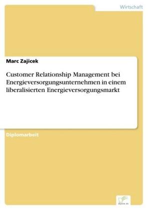 Customer Relationship Management bei Energieversorgungsunternehmen in einem liberalisierten Energieversorgungsmarkt