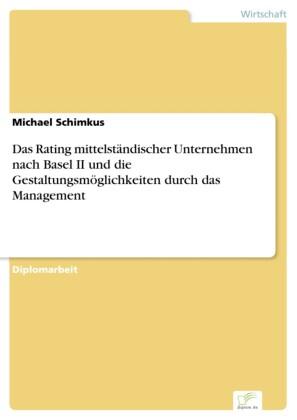 Das Rating mittelständischer Unternehmen nach Basel II und die Gestaltungsmöglichkeiten durch das Management
