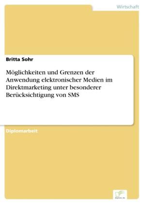 Möglichkeiten und Grenzen der Anwendung elektronischer Medien im Direktmarketing unter besonderer Berücksichtigung von SMS
