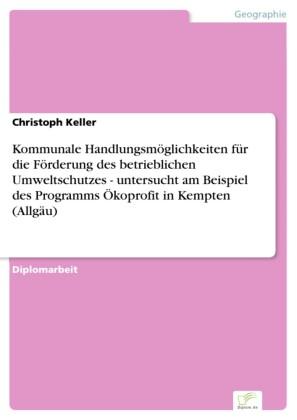 Kommunale Handlungsmöglichkeiten für die Förderung des betrieblichen Umweltschutzes - untersucht am Beispiel des Programms Ökoprofit in Kempten (Allgäu)