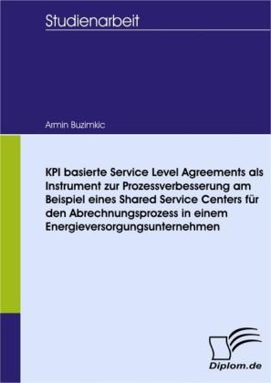 KPI basierte Service Level Agreements als Instrument zur Prozessverbesserung am Beispiel eines Shared Service Centers für den Abrechnungsprozess in einem Energieversorgungsunternehmen