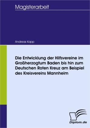 Die Entwicklung der Hilfsvereine im Großherzogtum Baden bis hin zum Deutschen Roten Kreuz am Beispiel des Kreisvereins Mannheim