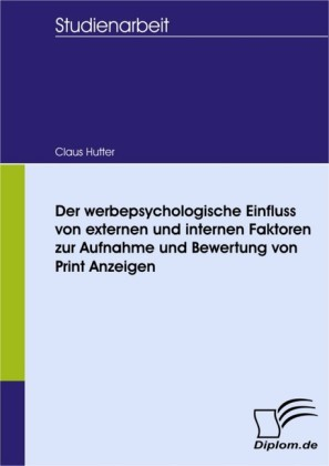 Der werbepsychologische Einfluss von externen und internen Faktoren zur Aufnahme und Bewertung von Print Anzeigen