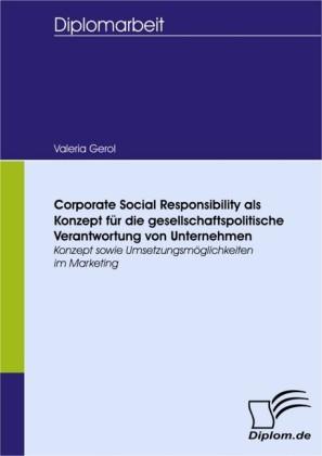Corporate Social Responsibility als Konzept für die gesellschaftspolitische Verantwortung von Unternehmen: Konzept sowie Umsetzungsmöglichkeiten im Marketing