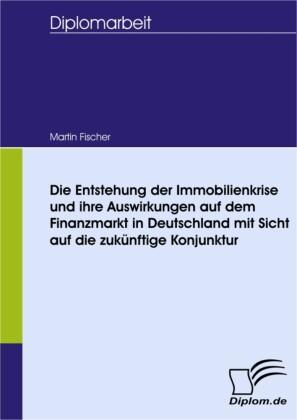 Die Entstehung der Immobilienkrise und ihre Auswirkungen auf dem Finanzmarkt in Deutschland mit Sicht auf die zukünftige Konjunktur