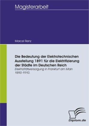 Die Bedeutung der Elektrotechnischen Ausstellung 1891 für die Elektrifizierung der Städte im Deutschen Reich