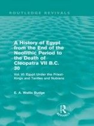 History of Egypt from the End of the Neolithic Period to the Death of Cleopatra VII B.C. 30 - Vol. VI: Egypt Under the Saites, Persians and Ptolemies