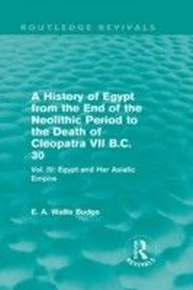 History of Egypt from the End of the Neolithic Period to the Death of Cleopatra VII B.C. 30 - Vol. IV: Egypt and Her Asiatic Empire