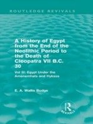 History of Egypt from the End of the Neolithic Period to the Death of Cleopatra VII B.C. 30 - Vol III: Egypt Under the Amenemhats and Hyksos