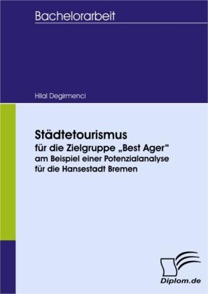 """Städtetourismus für die Zielgruppe """"Best Ager"""" am Beispiel einer Potenzialanalyse für die Hansestadt Bremen"""