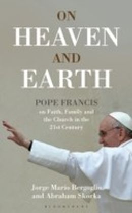 On Heaven and Earth - Pope Francis on Faith, Family and the Church in the 21st Century